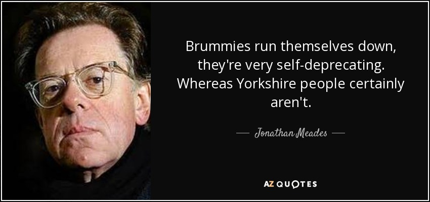 Brummies run themselves down, they're very self-deprecating. Whereas Yorkshire people certainly aren't. - Jonathan Meades
