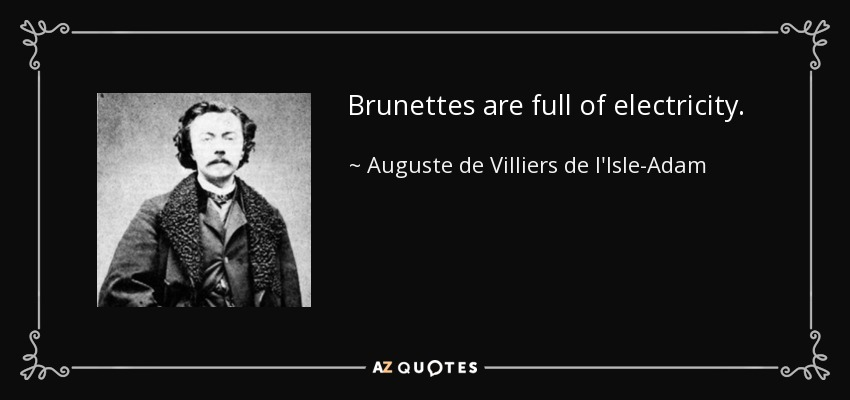 Brunettes are full of electricity. - Auguste de Villiers de l'Isle-Adam