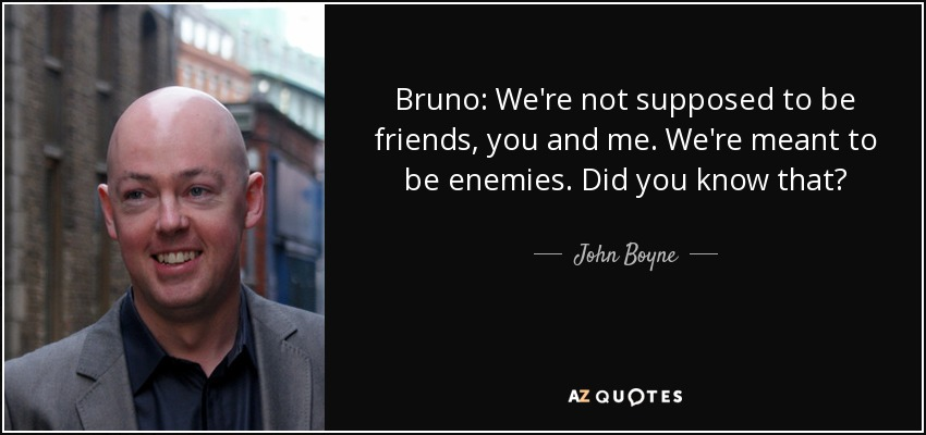 Bruno: We're not supposed to be friends, you and me. We're meant to be enemies. Did you know that? - John Boyne