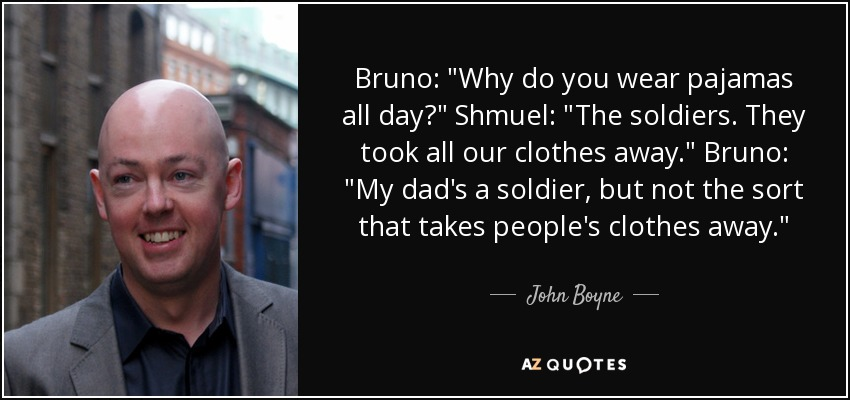 Bruno: Why do you wear pajamas all day? Shmuel: The soldiers. They took all our clothes away. Bruno: My dad's a soldier, but not the sort that takes people's clothes away. - John Boyne