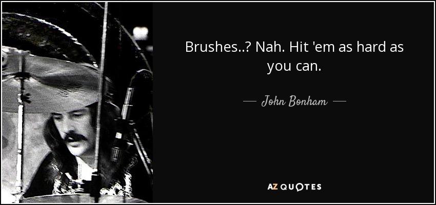 Brushes..? Nah. Hit 'em as hard as you can. - John Bonham