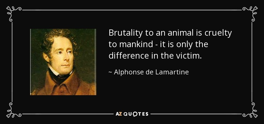 Brutality to an animal is cruelty to mankind - it is only the difference in the victim. - Alphonse de Lamartine