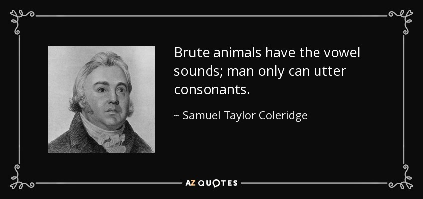 Brute animals have the vowel sounds; man only can utter consonants. - Samuel Taylor Coleridge