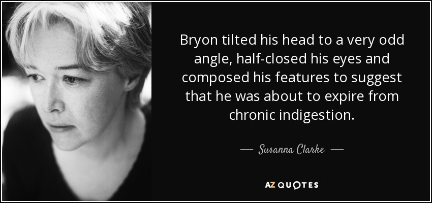 Bryon tilted his head to a very odd angle, half-closed his eyes and composed his features to suggest that he was about to expire from chronic indigestion. - Susanna Clarke