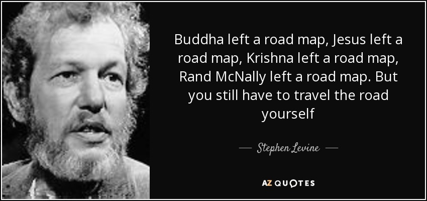Buddha left a road map, Jesus left a road map, Krishna left a road map, Rand McNally left a road map. But you still have to travel the road yourself - Stephen Levine