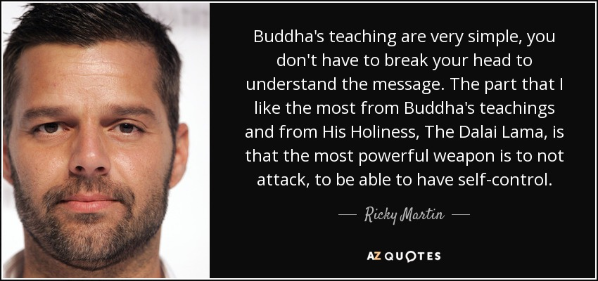 Buddha's teaching are very simple, you don't have to break your head to understand the message. The part that I like the most from Buddha's teachings and from His Holiness, The Dalai Lama, is that the most powerful weapon is to not attack, to be able to have self-control. - Ricky Martin