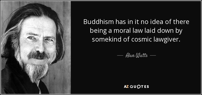 Buddhism has in it no idea of there being a moral law laid down by somekind of cosmic lawgiver. - Alan Watts