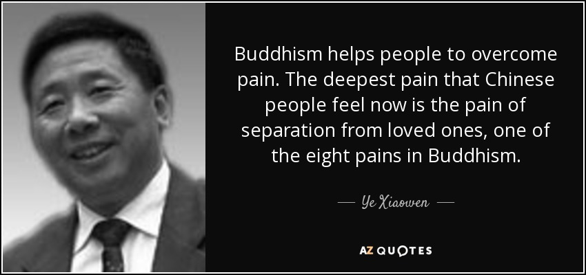 Buddhism helps people to overcome pain. The deepest pain that Chinese people feel now is the pain of separation from loved ones, one of the eight pains in Buddhism. - Ye Xiaowen