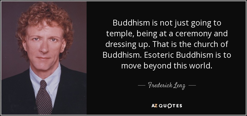Buddhism is not just going to temple, being at a ceremony and dressing up. That is the church of Buddhism. Esoteric Buddhism is to move beyond this world. - Frederick Lenz