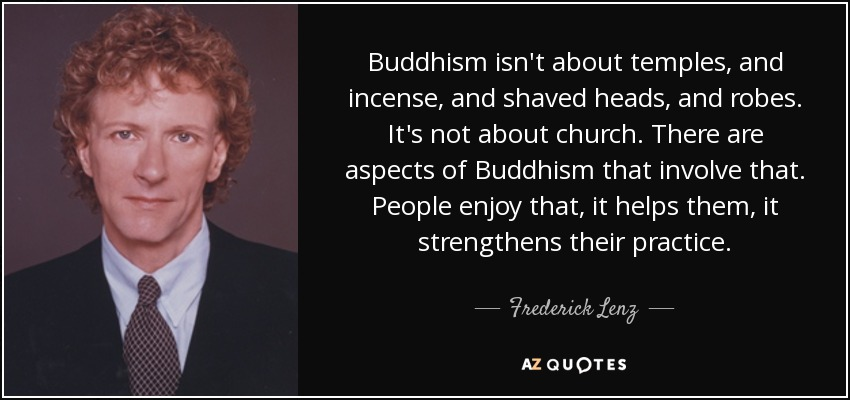 Buddhism isn't about temples, and incense, and shaved heads, and robes. It's not about church. There are aspects of Buddhism that involve that. People enjoy that, it helps them, it strengthens their practice. - Frederick Lenz