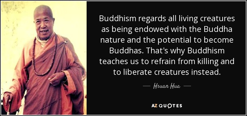Buddhism regards all living creatures as being endowed with the Buddha nature and the potential to become Buddhas. That's why Buddhism teaches us to refrain from killing and to liberate creatures instead. - Hsuan Hua