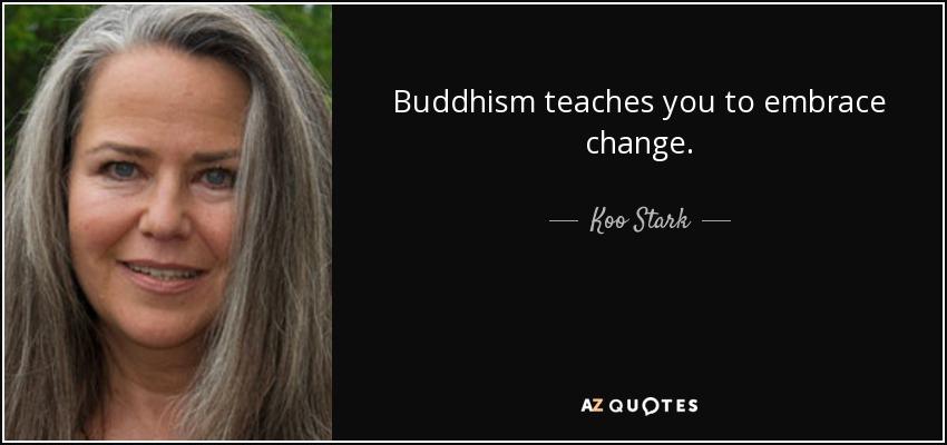 Buddhism teaches you to embrace change. - Koo Stark