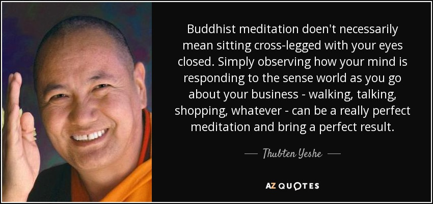 Buddhist meditation doen't necessarily mean sitting cross-legged with your eyes closed. Simply observing how your mind is responding to the sense world as you go about your business - walking, talking, shopping, whatever - can be a really perfect meditation and bring a perfect result. - Thubten Yeshe