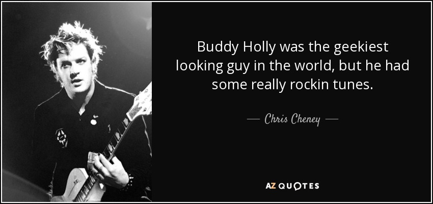 Buddy Holly was the geekiest looking guy in the world, but he had some really rockin tunes. - Chris Cheney