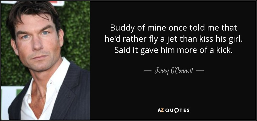 Buddy of mine once told me that he'd rather fly a jet than kiss his girl. Said it gave him more of a kick. - Jerry O'Connell