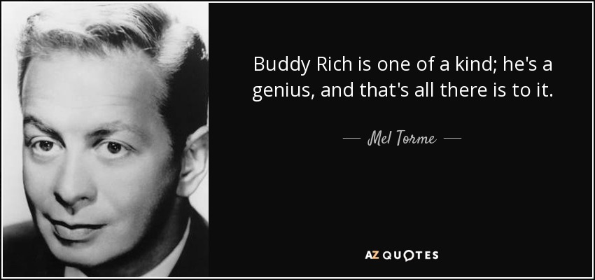 Buddy Rich is one of a kind; he's a genius, and that's all there is to it. - Mel Torme