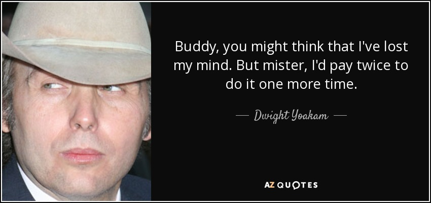 Buddy , you might think that I've lost my mind. But mister, I'd pay twice to do it one more time. - Dwight Yoakam