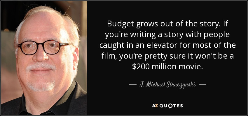 Budget grows out of the story. If you're writing a story with people caught in an elevator for most of the film, you're pretty sure it won't be a $200 million movie. - J. Michael Straczynski