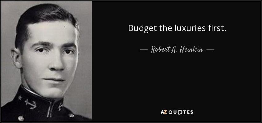 Budget the luxuries first. - Robert A. Heinlein