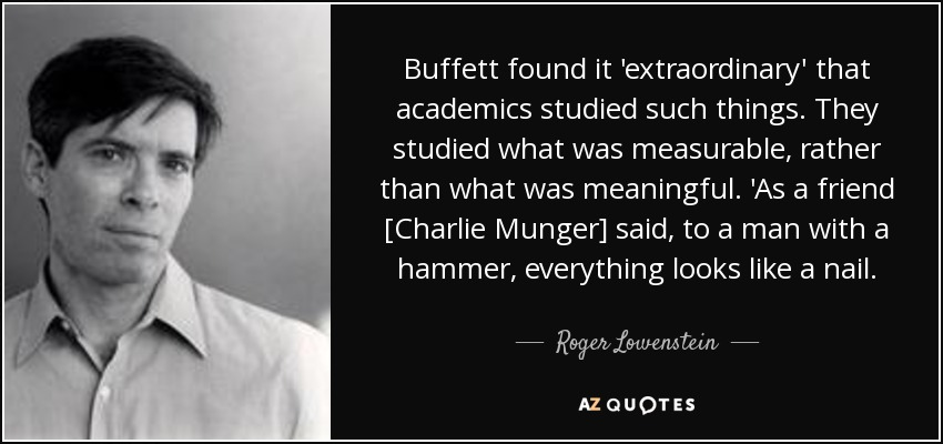 Buffett found it 'extraordinary' that academics studied such things. They studied what was measurable, rather than what was meaningful. 'As a friend [Charlie Munger] said, to a man with a hammer, everything looks like a nail. - Roger Lowenstein