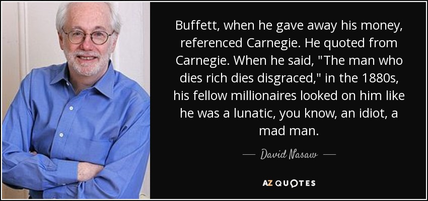 Buffett, when he gave away his money, referenced Carnegie. He quoted from Carnegie. When he said,