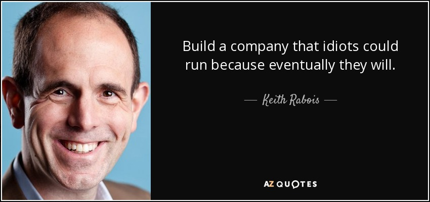 Build a company that idiots could run because eventually they will. - Keith Rabois