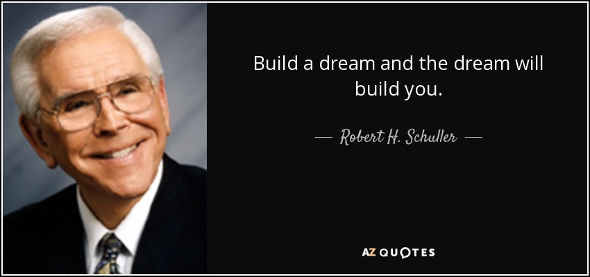 Build a dream and the dream will build you. - Robert H. Schuller