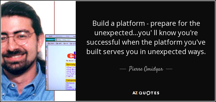Build a platform - prepare for the unexpected...you' ll know you're successful when the platform you've built serves you in unexpected ways. - Pierre Omidyar