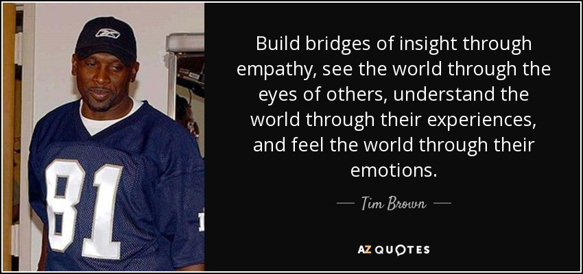 Build bridges of insight through empathy, see the world through the eyes of others, understand the world through their experiences, and feel the world through their emotions. - Tim Brown