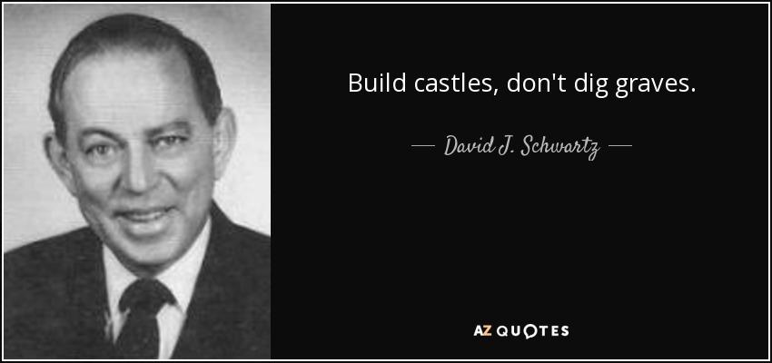 Build castles, don't dig graves. - David J. Schwartz