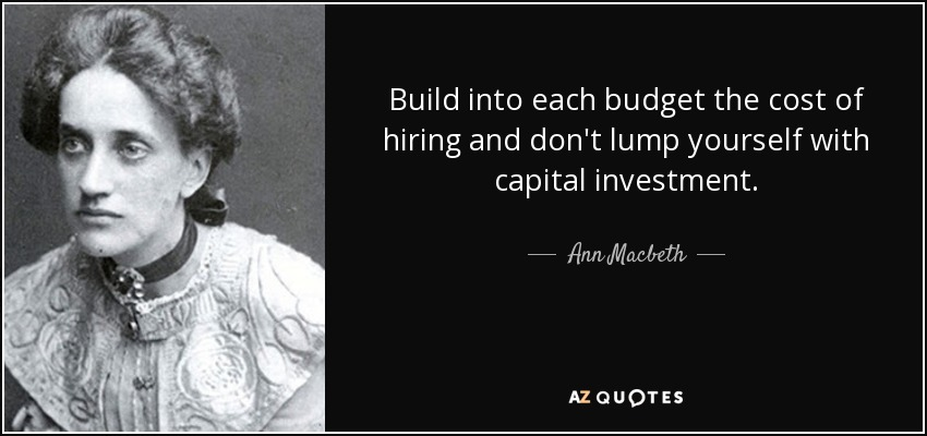 Build into each budget the cost of hiring and don't lump yourself with capital investment. - Ann Macbeth