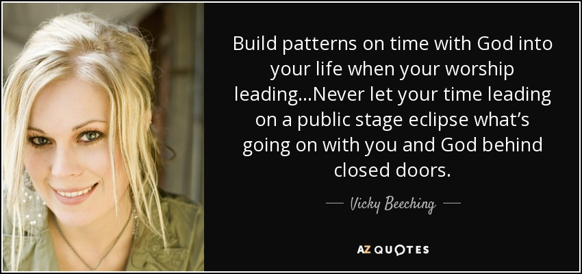 Build patterns on time with God into your life when your worship leading...Never let your time leading on a public stage eclipse what's going on with you and God behind closed doors. - Vicky Beeching