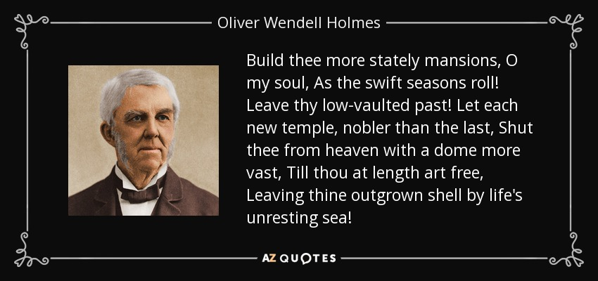 Build thee more stately mansions, O my soul, As the swift seasons roll! Leave thy low-vaulted past! Let each new temple, nobler than the last, Shut thee from heaven with a dome more vast, Till thou at length art free, Leaving thine outgrown shell by life's unresting sea! - Oliver Wendell Holmes