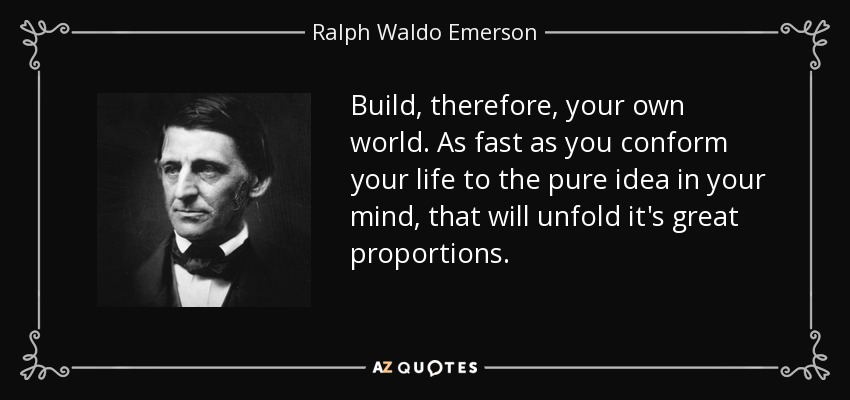 Build, therefore, your own world. As fast as you conform your life to the pure idea in your mind, that will unfold it's great proportions. - Ralph Waldo Emerson