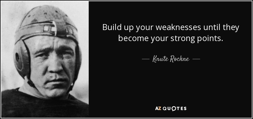 Build up your weaknesses until they become your strong points. - Knute Rockne