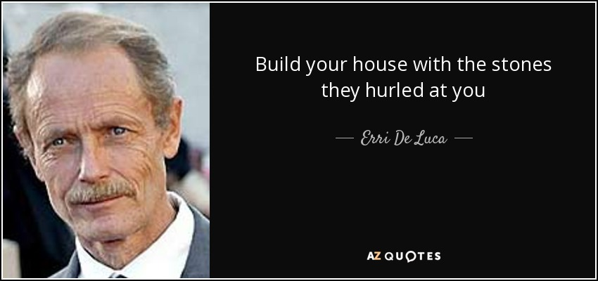 Build your house with the stones they hurled at you - Erri De Luca