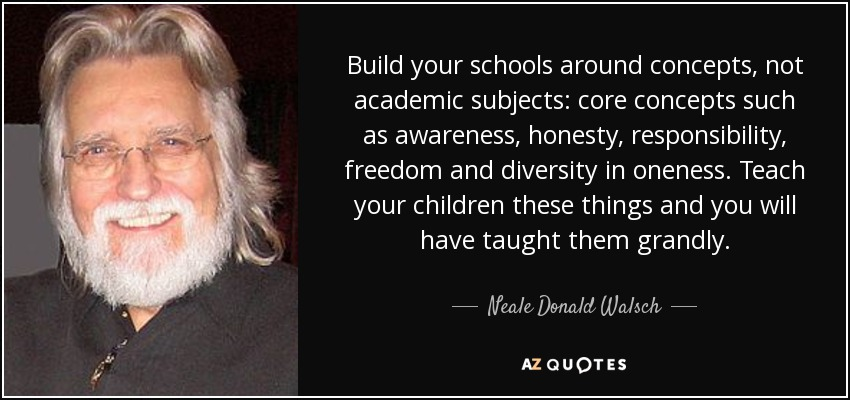 Build your schools around concepts, not academic subjects: core concepts such as awareness, honesty, responsibility, freedom and diversity in oneness. Teach your children these things and you will have taught them grandly. - Neale Donald Walsch