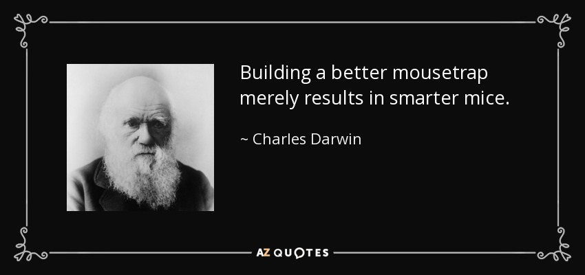 Building a better mousetrap merely results in smarter mice. - Charles Darwin