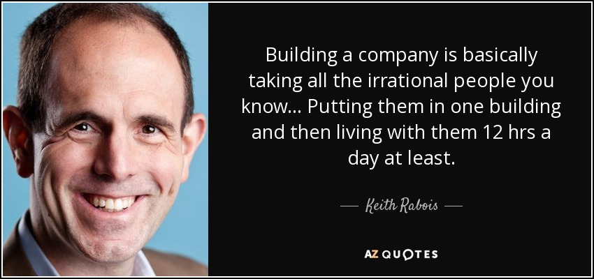 Building a company is basically taking all the irrational people you know... Putting them in one building and then living with them 12 hrs a day at least. - Keith Rabois