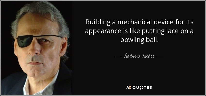 Building a mechanical device for its appearance is like putting lace on a bowling ball. - Andrew Vachss
