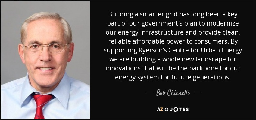 Building a smarter grid has long been a key part of our government's plan to modernize our energy infrastructure and provide clean, reliable affordable power to consumers. By supporting Ryerson's Centre for Urban Energy we are building a whole new landscape for innovations that will be the backbone for our energy system for future generations. - Bob Chiarelli