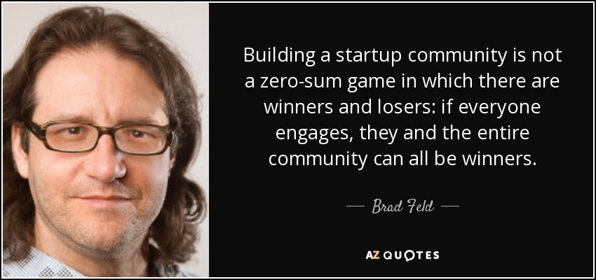 Building a startup community is not a zero-sum game in which there are winners and losers: if everyone engages, they and the entire community can all be winners. - Brad Feld