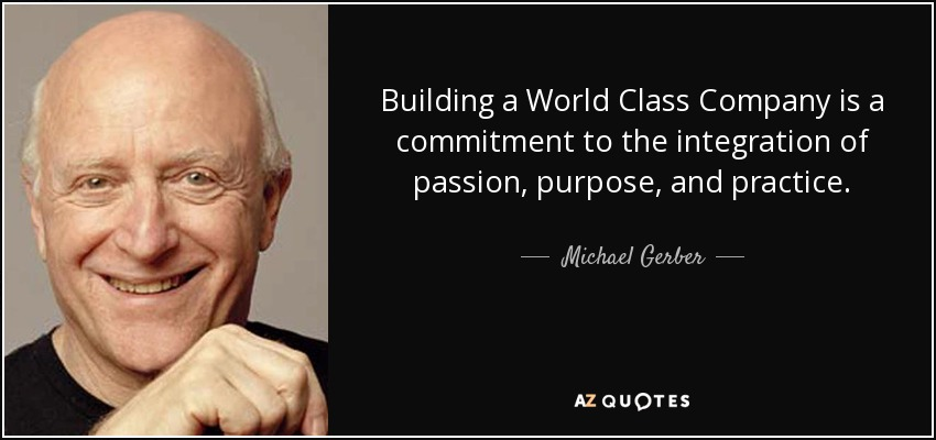 Building a World Class Company is a commitment to the integration of passion, purpose, and practice. - Michael Gerber