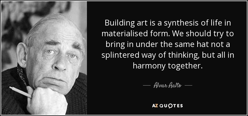Building art is a synthesis of life in materialised form. We should try to bring in under the same hat not a splintered way of thinking, but all in harmony together. - Alvar Aalto