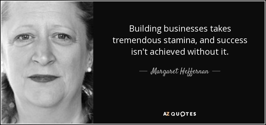Building businesses takes tremendous stamina, and success isn't achieved without it. - Margaret Heffernan