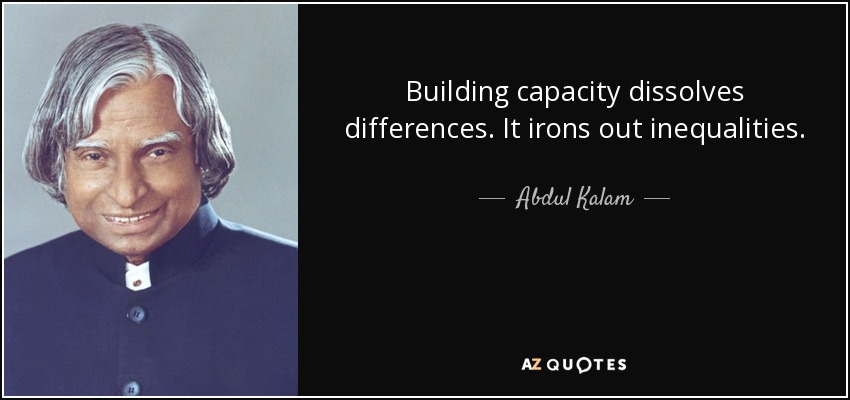 Building capacity dissolves differences. It irons out inequalities. - Abdul Kalam