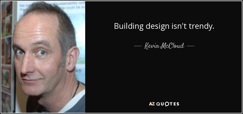 Building design isn't trendy. - Kevin McCloud