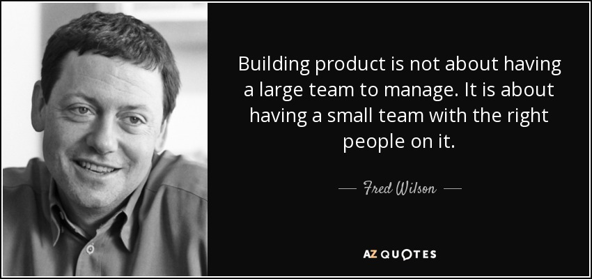 Building product is not about having a large team to manage. It is about having a small team with the right people on it. - Fred Wilson