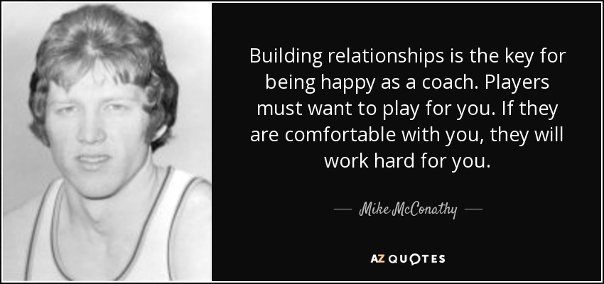 Building relationships is the key for being happy as a coach. Players must want to play for you. If they are comfortable with you, they will work hard for you. - Mike McConathy
