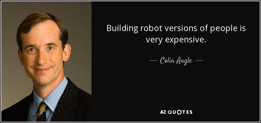 Building robot versions of people is very expensive. - Colin Angle